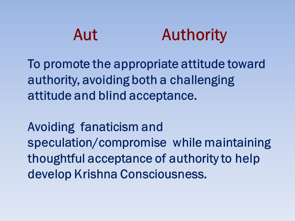 AutAuthority To promote the appropriate attitude toward authority, avoiding both a challenging attitude and blind acceptance.