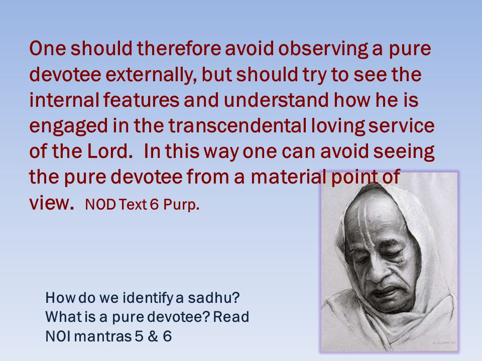 One should therefore avoid observing a pure devotee externally, but should try to see the internal features and understand how he is engaged in the transcendental loving service of the Lord.