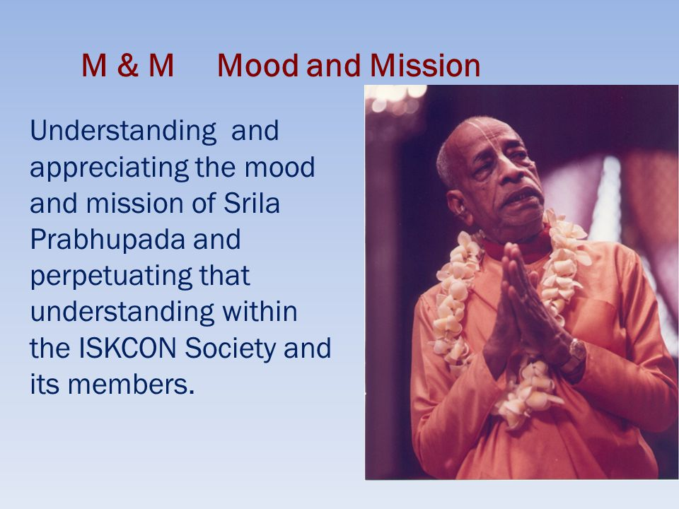 M & M Mood and Mission Understanding and appreciating the mood and mission of Srila Prabhupada and perpetuating that understanding within the ISKCON Society and its members.