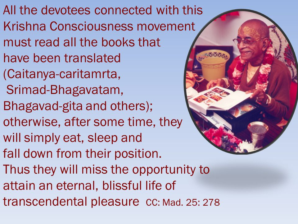 All the devotees connected with this Krishna Consciousness movement must read all the books that have been translated (Caitanya-caritamrta, Srimad-Bhagavatam, Bhagavad-gita and others); otherwise, after some time, they will simply eat, sleep and fall down from their position.