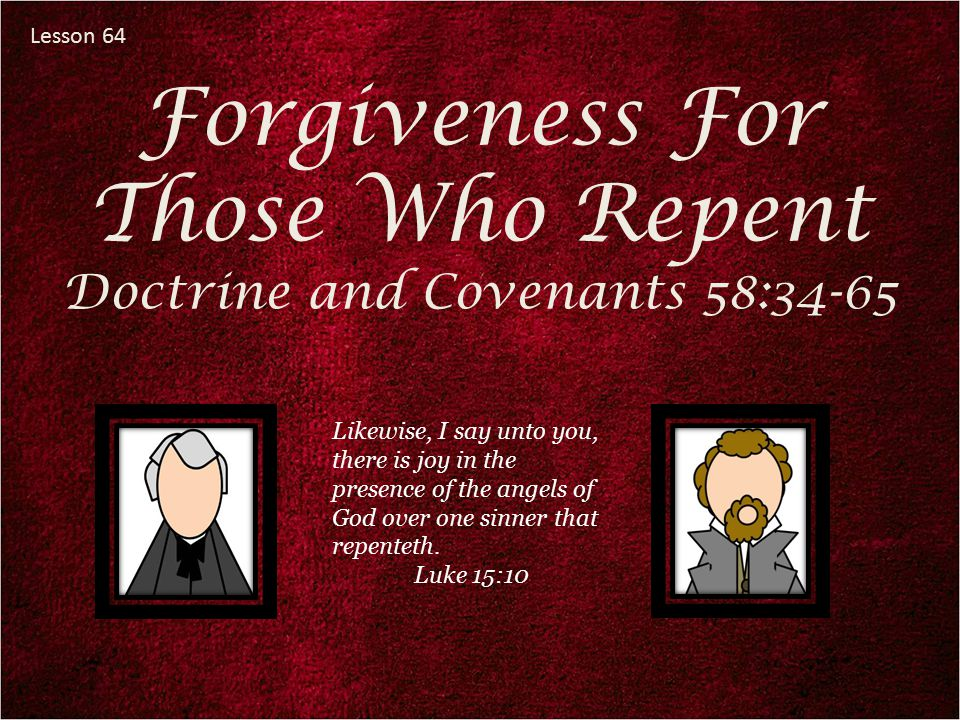 Lesson 64 Forgiveness For Those Who Repent Doctrine and Covenants 58:34-65 Likewise, I say unto you, there is joy in the presence of the angels of God