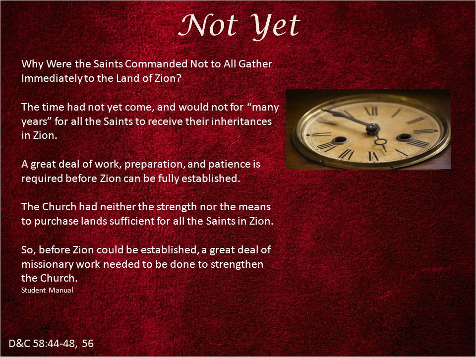 D&C 58:44-48, 56 Not Yet Why Were the Saints Commanded Not to All Gather Immediately to the Land of Zion? The time had not yet come, and would not for