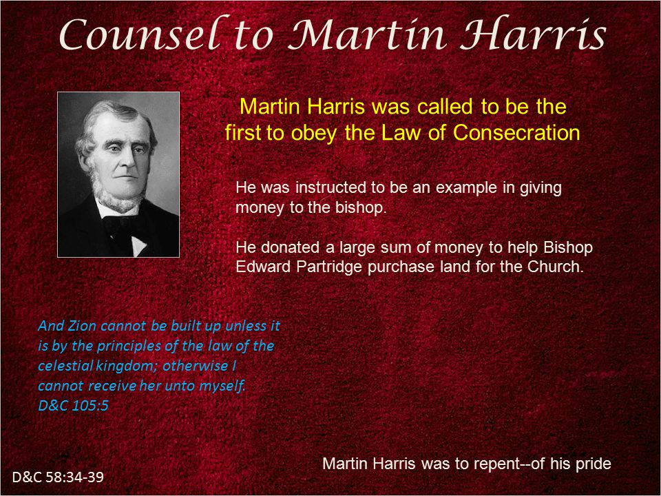 D&C 58:34-39 Counsel to Martin Harris He was instructed to be an example in giving money to the bishop. He donated a large sum of money to help Bishop
