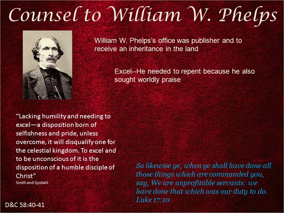 """D&C 58:40-41 Counsel to William W. Phelps William W. Phelps's office was publisher and to receive an inheritance in the land """"Lacking humility and nee"""