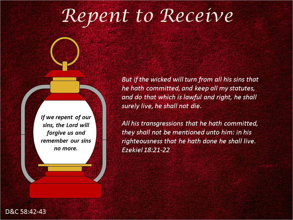 D&C 58:42-43 Repent to Receive But if the wicked will turn from all his sins that he hath committed, and keep all my statutes, and do that which is lawful and right, he shall surely live, he shall not die.