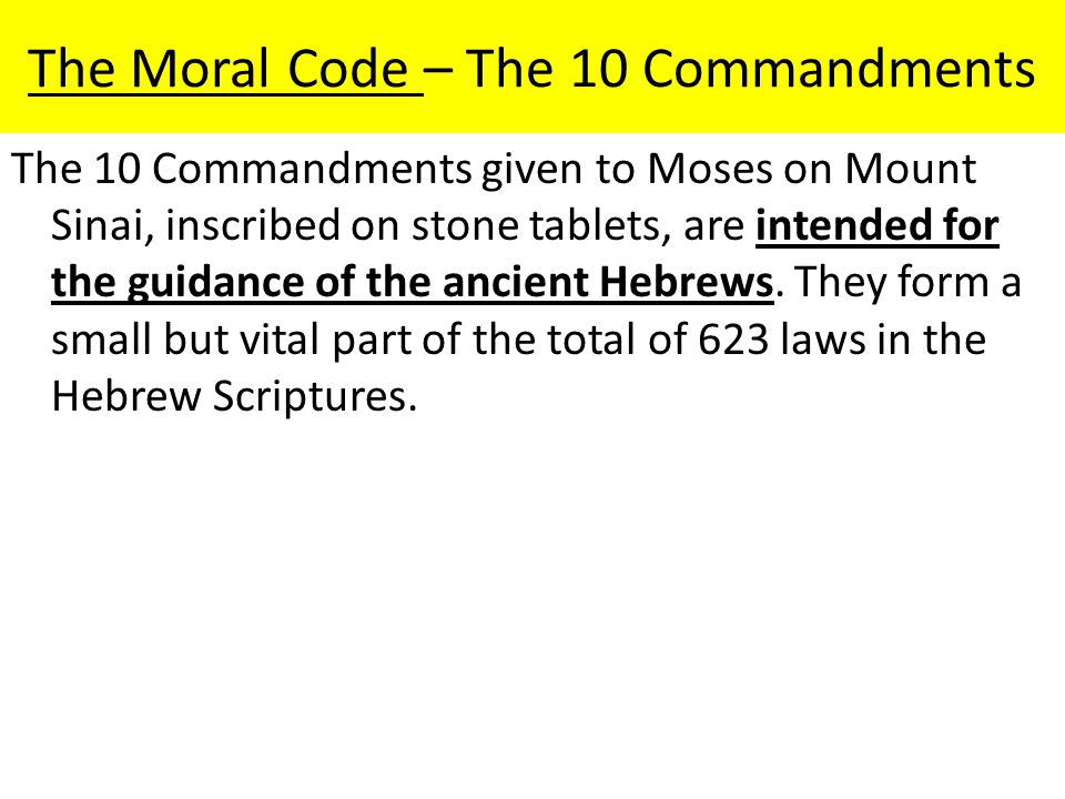 The Moral Code – The 10 Commandments The 10 Commandments given to Moses on Mount Sinai, inscribed on stone tablets, are intended for the guidance of t