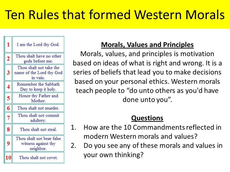 Ten Rules that formed Western Morals Morals, Values and Principles Morals, values, and principles is motivation based on ideas of what is right and wr