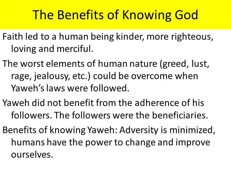 The Benefits of Knowing God Faith led to a human being kinder, more righteous, loving and merciful. The worst elements of human nature (greed, lust, r