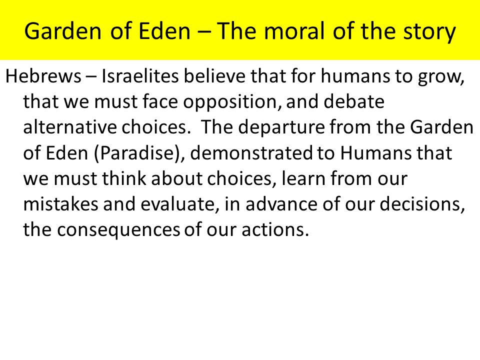 Garden of Eden – The moral of the story Hebrews – Israelites believe that for humans to grow, that we must face opposition, and debate alternative cho
