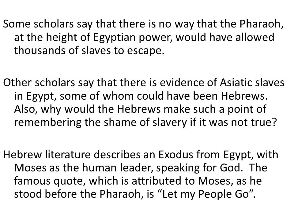 Some scholars say that there is no way that the Pharaoh, at the height of Egyptian power, would have allowed thousands of slaves to escape. Other scho