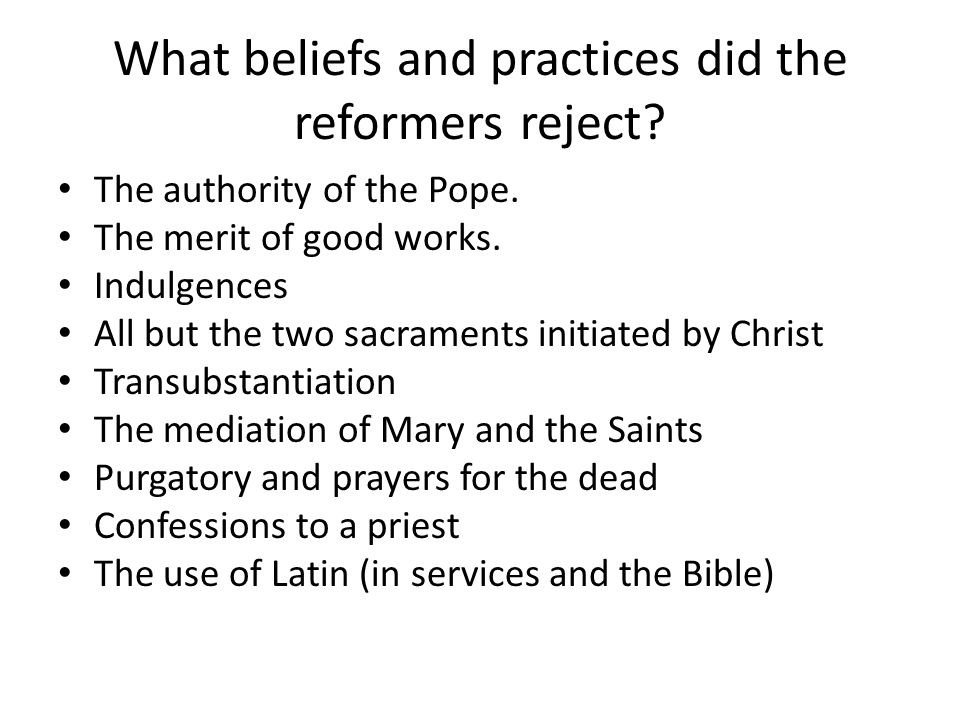 What beliefs and practices did the reformers reject.