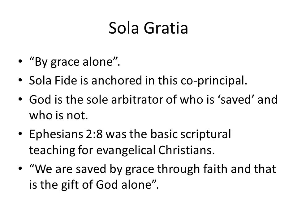 Sola Gratia By grace alone .Sola Fide is anchored in this co-principal.