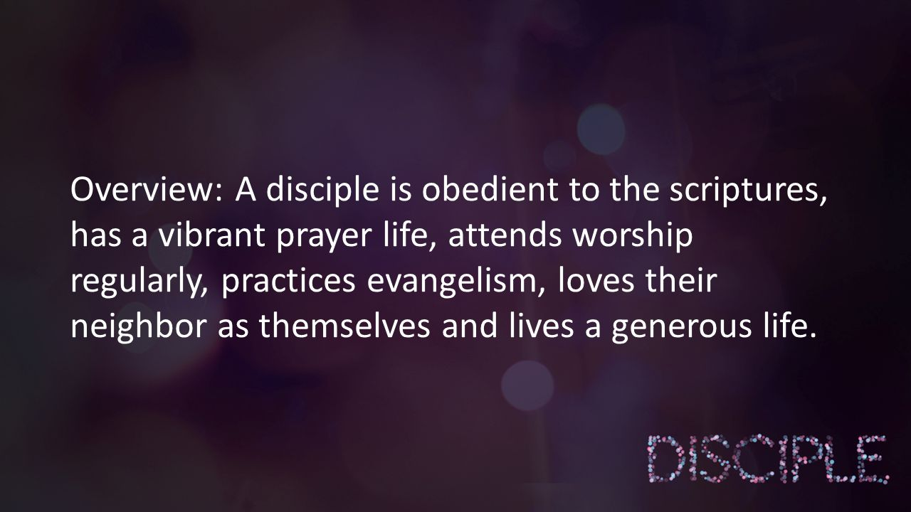 Overview: A disciple is obedient to the scriptures, has a vibrant prayer life, attends worship regularly, practices evangelism, loves their neighbor as themselves and lives a generous life.