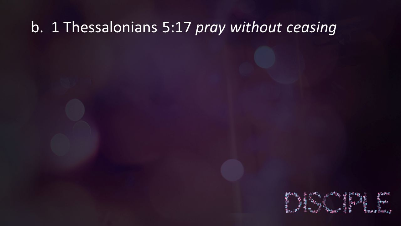 b. 1 Thessalonians 5:17 pray without ceasing
