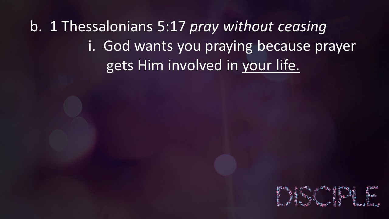 i. God wants you praying because prayer gets Him involved in your life.