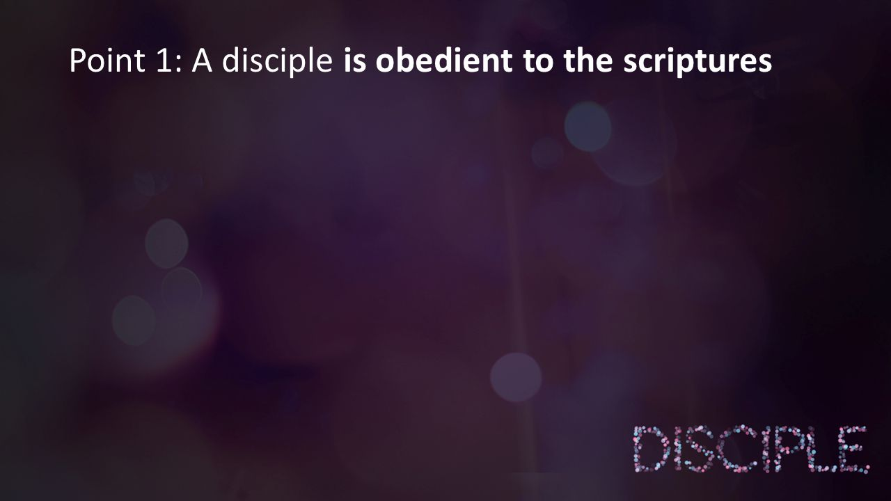 § A Disciple is Obedient to the Scripture in what they do.