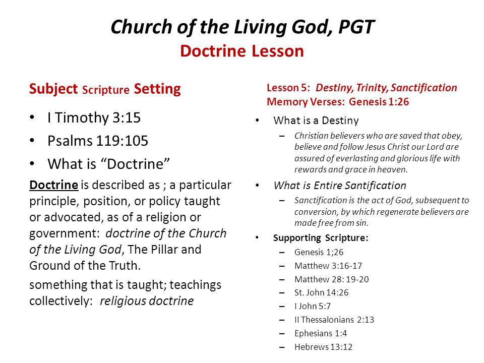 Church of the Living God, PGT Doctrine Lesson Subject Scripture Setting I Timothy 3:15 Psalms 119:105 What is Doctrine Doctrine is described as ; a particular principle, position, or policy taught or advocated, as of a religion or government: doctrine of the Church of the Living God, The Pillar and Ground of the Truth.