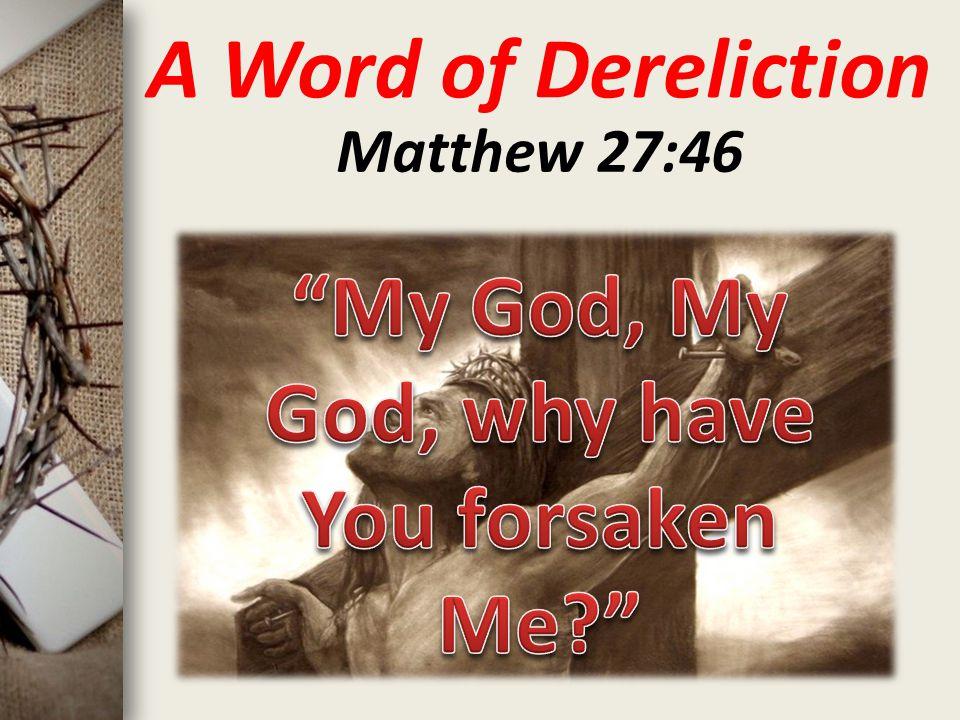 A Word of Dereliction Matthew 27:46
