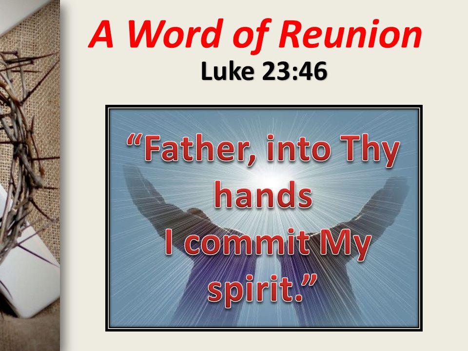 A Word of Reunion Luke 23:46