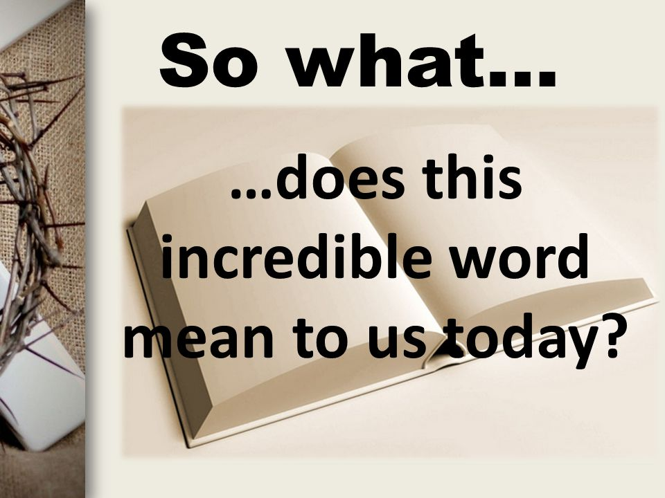 So what… …does this incredible word mean to us today?
