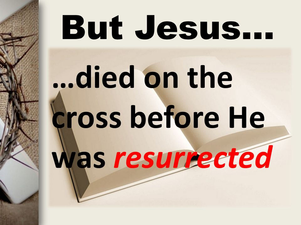 But Jesus… …died on the cross before He was resurrected