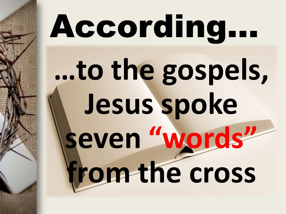 "According… …to the gospels, Jesus spoke seven ""words"" from the cross"