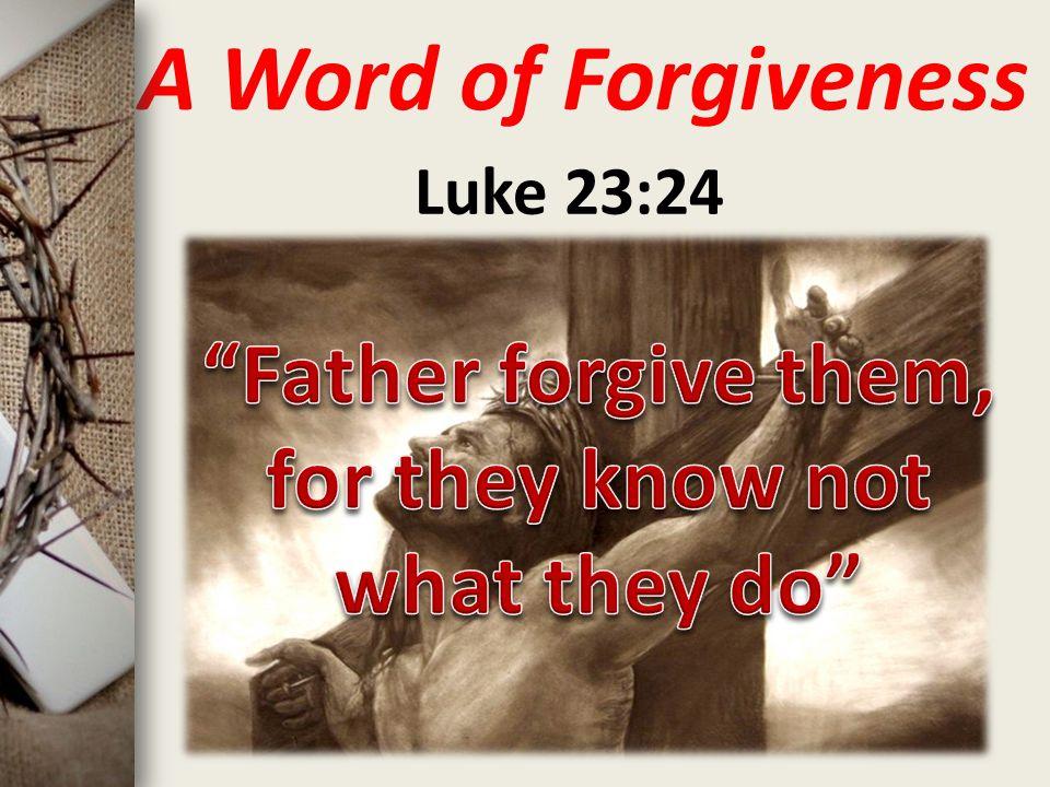 A Word of Forgiveness Luke 23:24