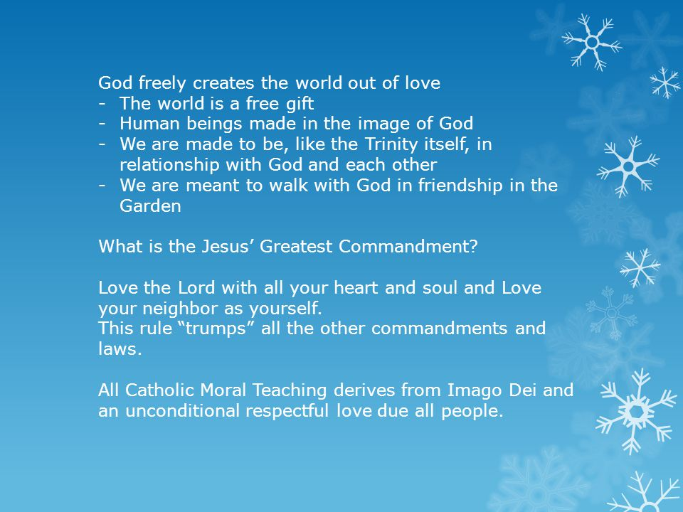 God freely creates the world out of love -The world is a free gift -Human beings made in the image of God -We are made to be, like the Trinity itself, in relationship with God and each other -We are meant to walk with God in friendship in the Garden What is the Jesus' Greatest Commandment.