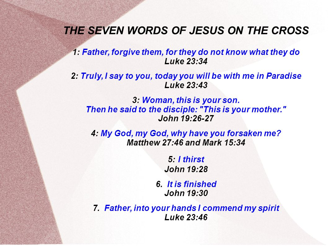 THE SEVEN WORDS OF JESUS ON THE CROSS 1: Father, forgive them, for they do not know what they do Luke 23:34 2: Truly, I say to you, today you will be with me in Paradise Luke 23:43 3: Woman, this is your son.