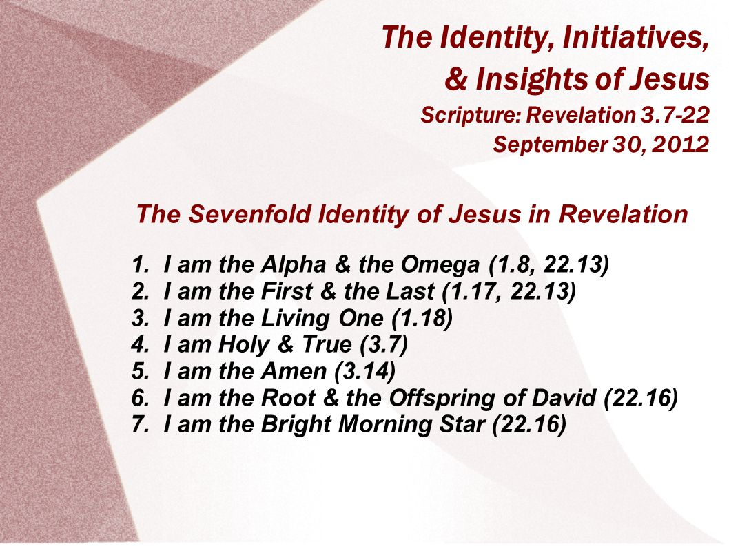 The Identity, Initiatives, & Insights of Jesus Scripture: Revelation 3.7-22 September 30, 2012 The Sevenfold Identity of Jesus in Revelation 1.