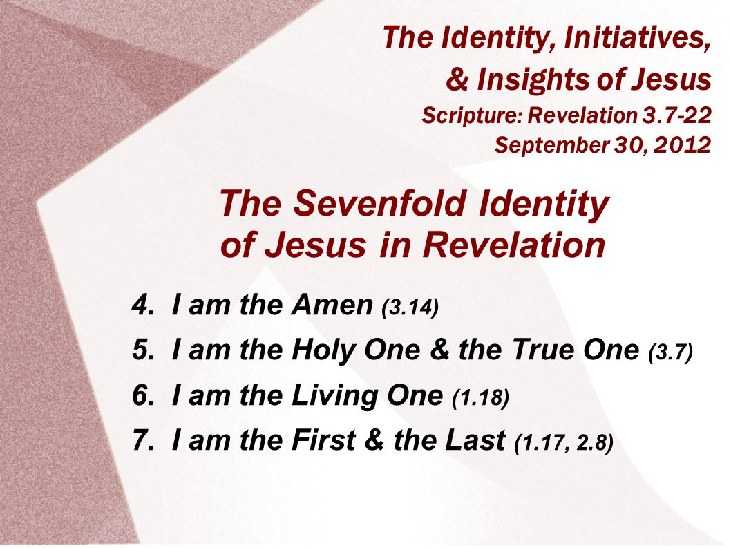 The Identity, Initiatives, & Insights of Jesus Scripture: Revelation 3.7-22 September 30, 2012 The Sevenfold Identity of Jesus in Revelation 4.