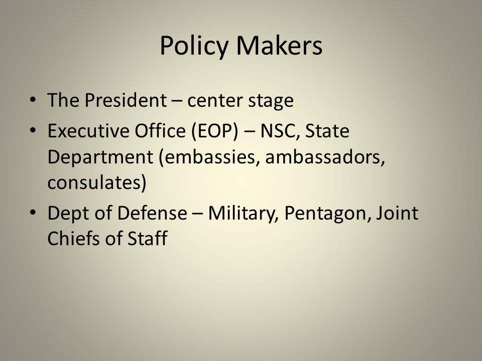 Policy Makers The President – center stage Executive Office (EOP) – NSC, State Department (embassies, ambassadors, consulates) Dept of Defense – Military, Pentagon, Joint Chiefs of Staff