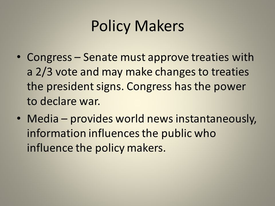 Policy Makers Congress – Senate must approve treaties with a 2/3 vote and may make changes to treaties the president signs.