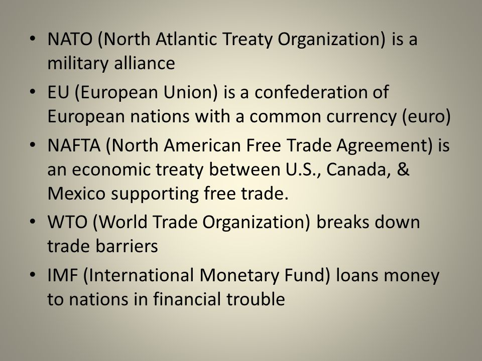 NATO (North Atlantic Treaty Organization) is a military alliance EU (European Union) is a confederation of European nations with a common currency (euro) NAFTA (North American Free Trade Agreement) is an economic treaty between U.S., Canada, & Mexico supporting free trade.