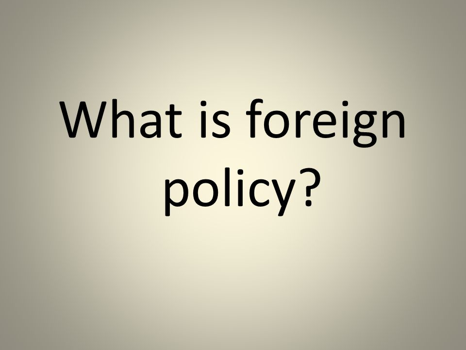 Foreign Policy is the policy of the United States designed to achieve American objectives in its interaction with other nations.