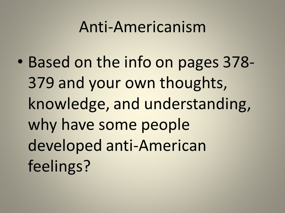 Anti-Americanism Based on the info on pages 378- 379 and your own thoughts, knowledge, and understanding, why have some people developed anti-American feelings