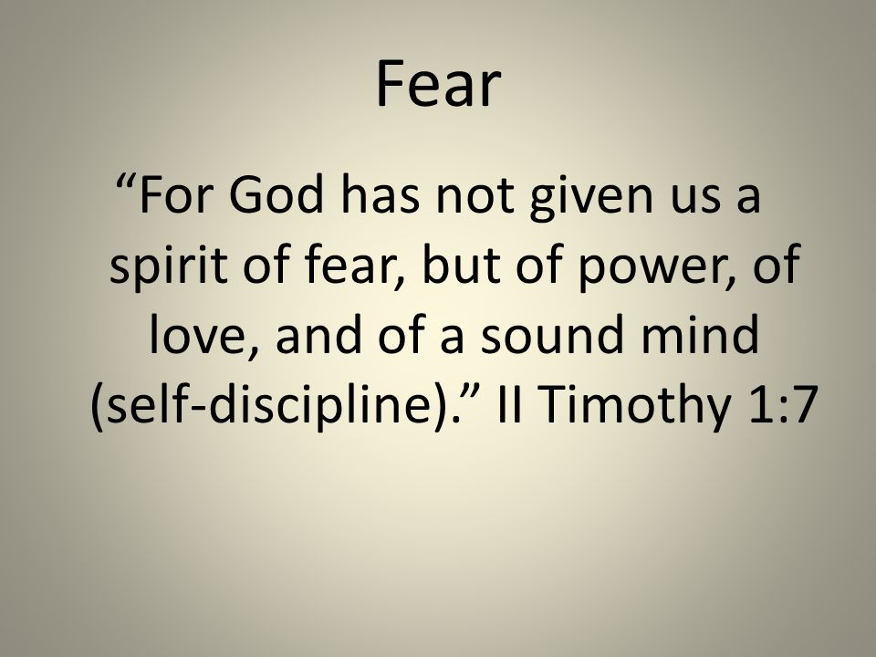 Fear For God has not given us a spirit of fear, but of power, of love, and of a sound mind (self-discipline). II Timothy 1:7