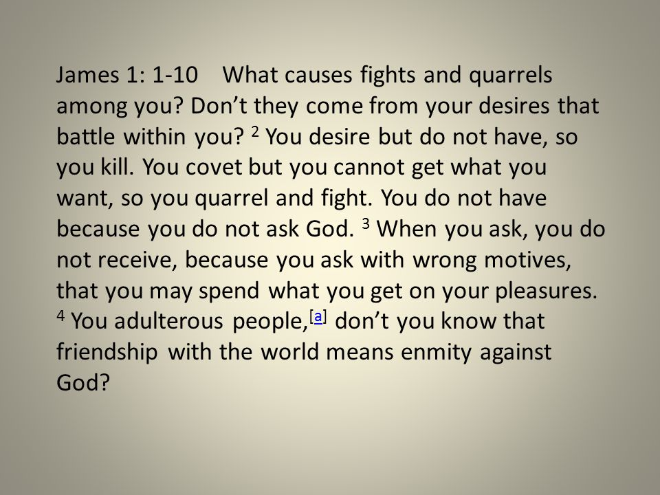 James 1: 1-10 What causes fights and quarrels among you.
