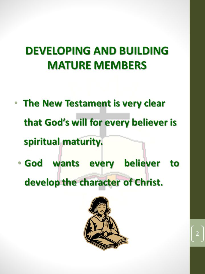 DEVELOPING AND BUILDING MATURE MEMBERS The New Testament is very clear that God's will for every believer is that God's will for every believer is spiritual maturity.