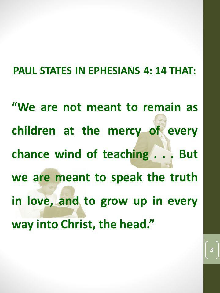 PAUL STATES IN EPHESIANS 4: 14 THAT : We are not meant to remain as children at the mercy of every chance wind of teaching...