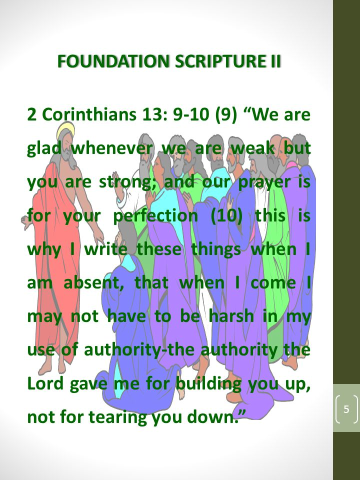 FOUNDATION SCRIPTURE IIFOUNDATION SCRIPTURE II 2 Corinthians 13: 9-10 (9) We are glad whenever we are weak but you are strong; and our prayer is for your perfection (10) this is why I write these things when I am absent, that when I come I may not have to be harsh in my use of authority-the authority the Lord gave me for building you up, not for tearing you down. 5