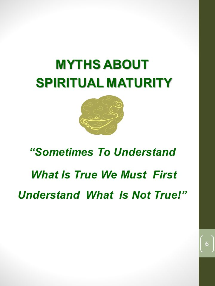 MYTHS ABOUT SPIRITUAL MATURITY SPIRITUAL MATURITY Sometimes To Understand What Is True We Must First Understand What Is Not True! 6