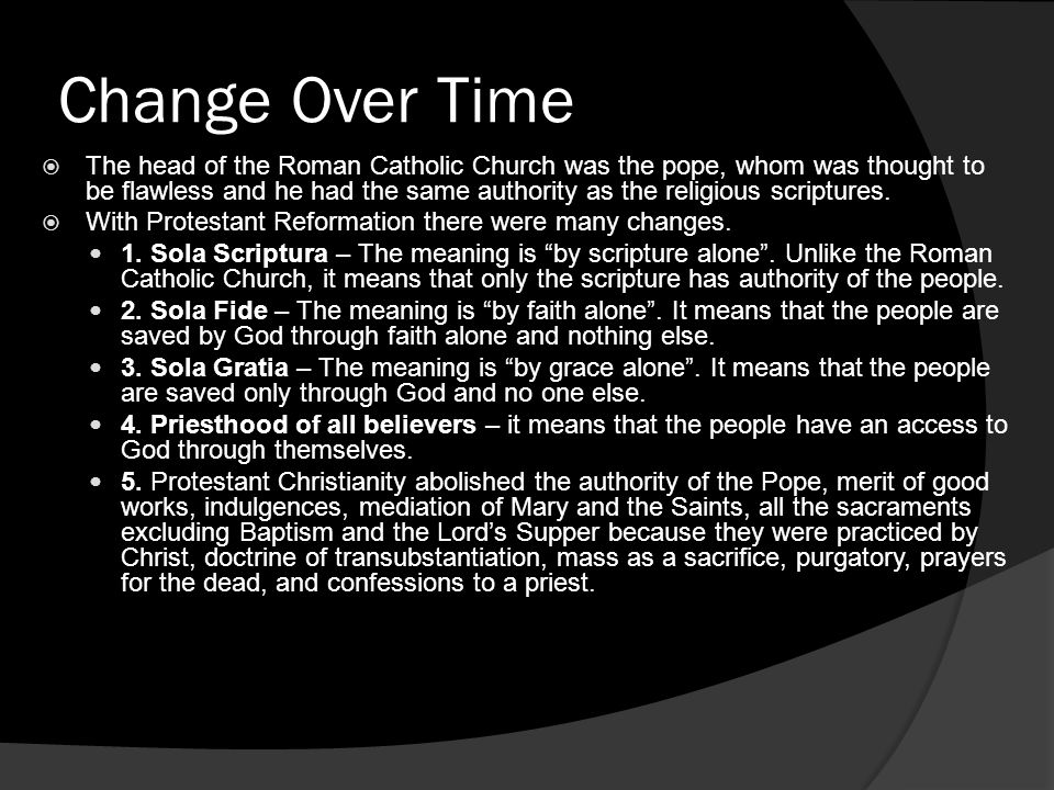 Change Over Time  The head of the Roman Catholic Church was the pope, whom was thought to be flawless and he had the same authority as the religious