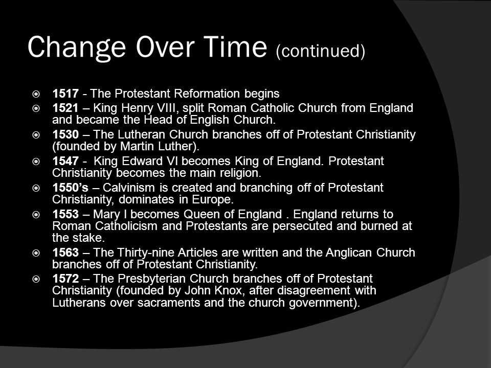Change Over Time (continued)  1517 - The Protestant Reformation begins  1521 – King Henry VIII, split Roman Catholic Church from England and became the Head of English Church.