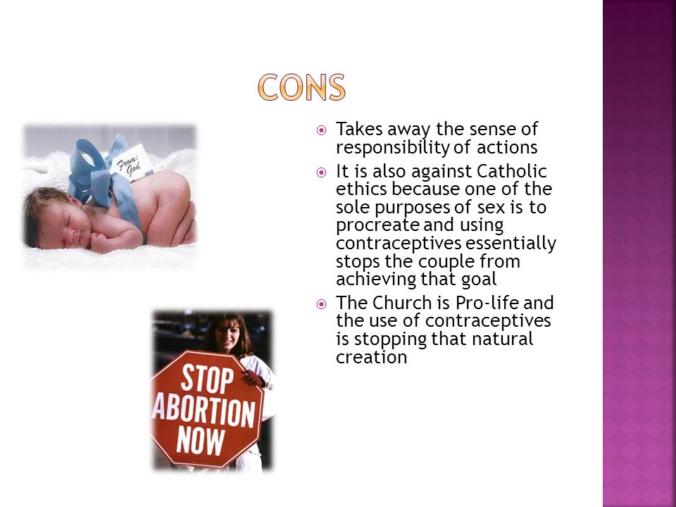  Takes away the sense of responsibility of actions  It is also against Catholic ethics because one of the sole purposes of sex is to procreate and using contraceptives essentially stops the couple from achieving that goal  The Church is Pro-life and the use of contraceptives is stopping that natural creation