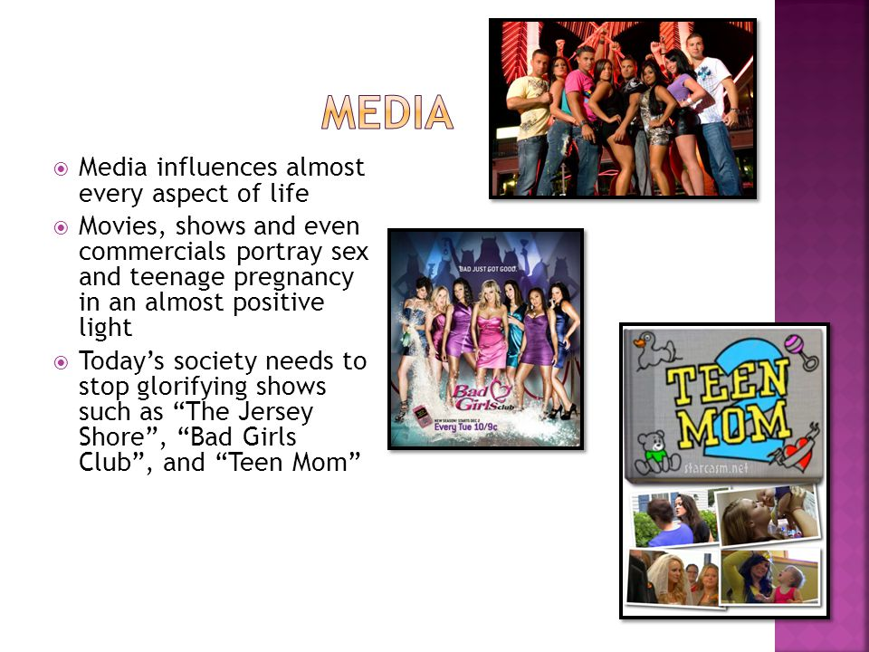  Media influences almost every aspect of life  Movies, shows and even commercials portray sex and teenage pregnancy in an almost positive light  Today's society needs to stop glorifying shows such as The Jersey Shore , Bad Girls Club , and Teen Mom