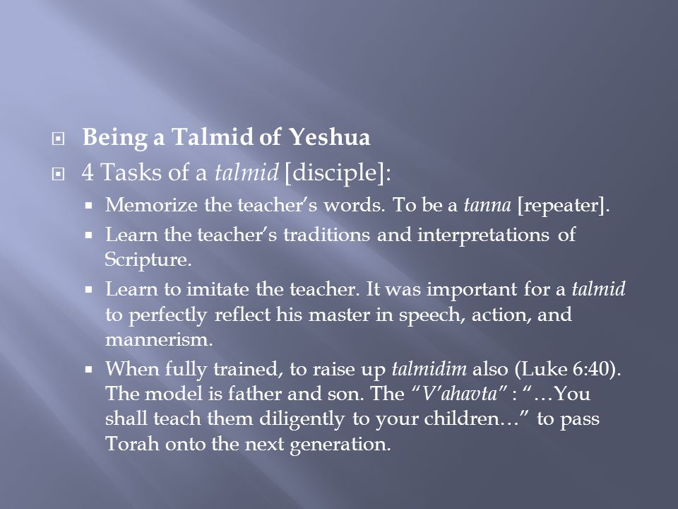  Being a Talmid of Yeshua  4 Tasks of a talmid [disciple]:  Memorize the teacher's words.