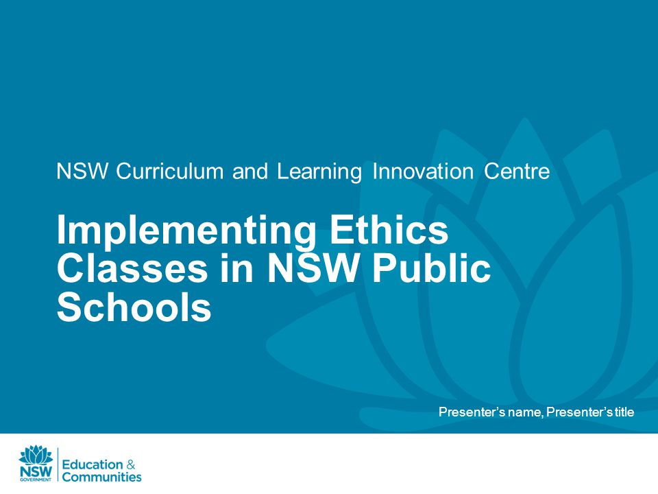 NSW Curriculum and Learning Innovation Centre Implementing Ethics Classes in NSW Public Schools Presenter's name, Presenter's title
