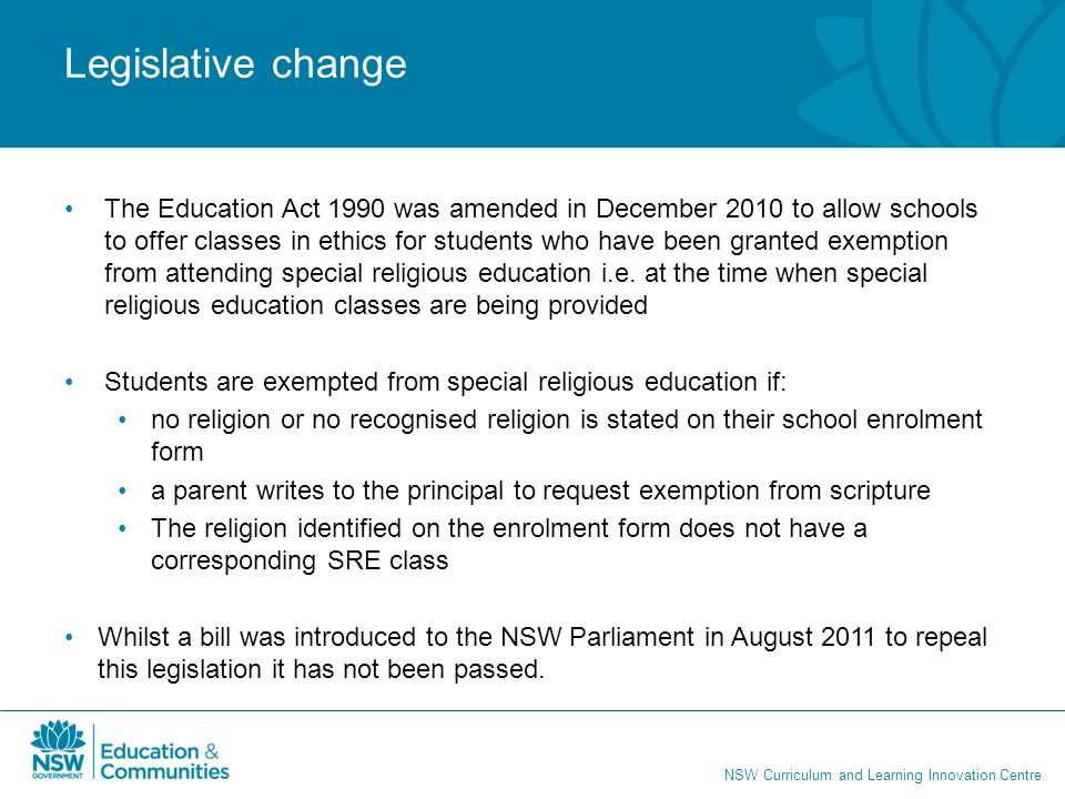 NSW Curriculum and Learning Innovation Centre Legislative change The Education Act 1990 was amended in December 2010 to allow schools to offer classes in ethics for students who have been granted exemption from attending special religious education i.e.