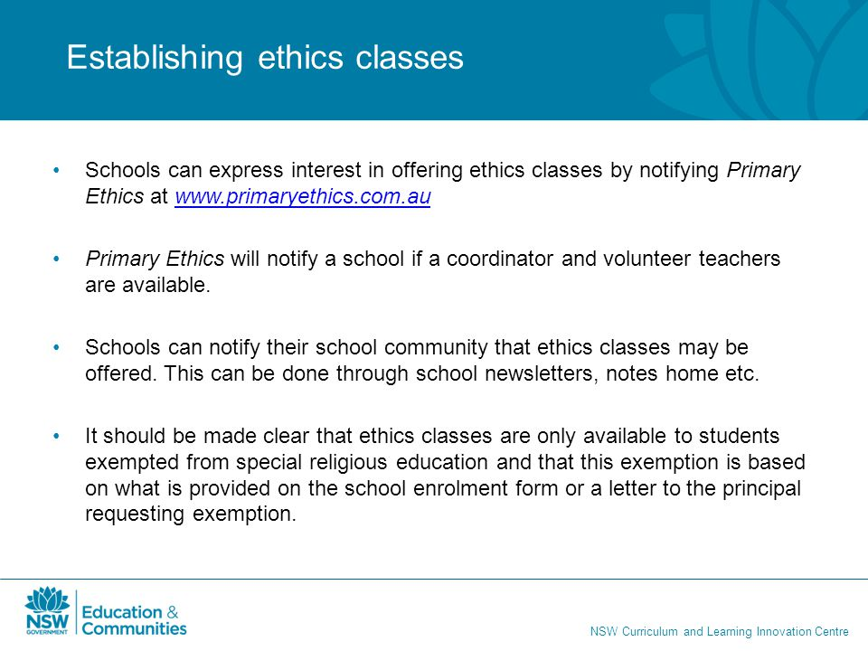NSW Curriculum and Learning Innovation Centre Schools can express interest in offering ethics classes by notifying Primary Ethics at www.primaryethics.com.auwww.primaryethics.com.au Primary Ethics will notify a school if a coordinator and volunteer teachers are available.